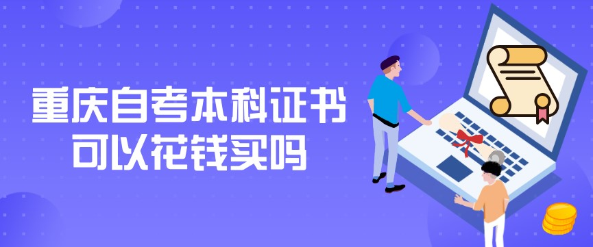 重庆自考本科证书可以花钱买吗,怎么辨别证书真假?